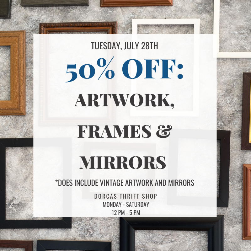 Tuesday (7/28)'s sale at the Dorcas Thrift Shop:  ALL Artwork, Frames and Mirrors are 50% OFF!  *does include vintage frames and mirrors*