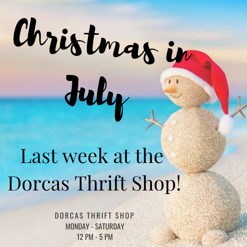 It's the last week of Christmas in July at the Dorcas Thrift Shop!   Don't forget to stop by and pick up some holiday items!